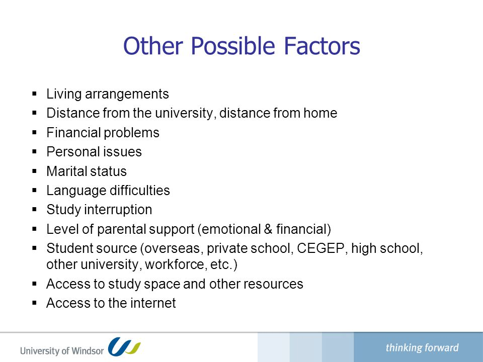 Other Possible Factors  Living arrangements  Distance from the university, distance from home  Financial problems  Personal issues  Marital status  Language difficulties  Study interruption  Level of parental support (emotional & financial)  Student source (overseas, private school, CEGEP, high school, other university, workforce, etc.)  Access to study space and other resources  Access to the internet