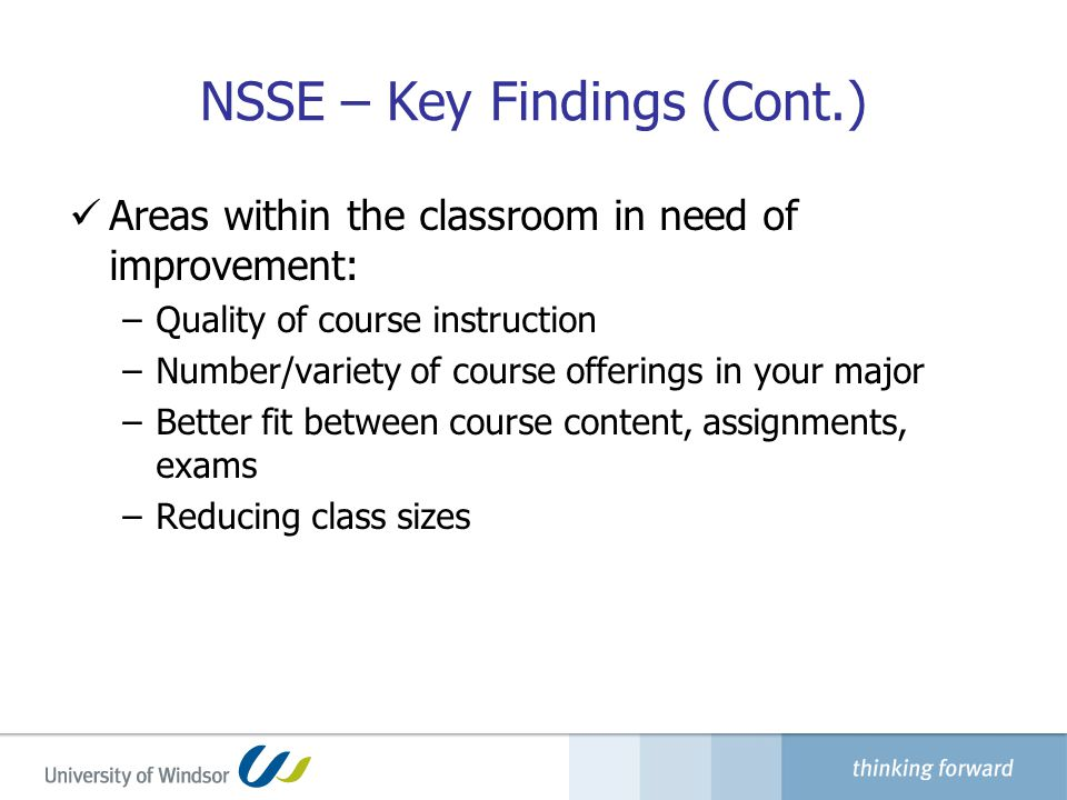 NSSE – Key Findings (Cont.) Areas within the classroom in need of improvement: –Quality of course instruction –Number/variety of course offerings in your major –Better fit between course content, assignments, exams –Reducing class sizes
