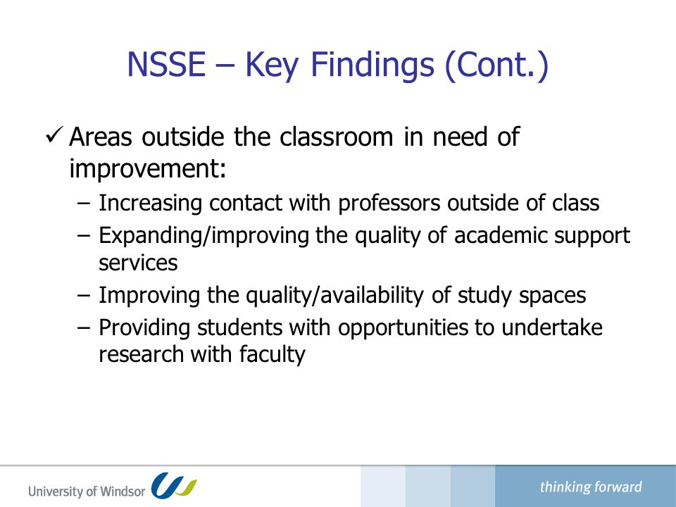 NSSE – Key Findings (Cont.) Areas outside the classroom in need of improvement: –Increasing contact with professors outside of class –Expanding/improving the quality of academic support services –Improving the quality/availability of study spaces –Providing students with opportunities to undertake research with faculty