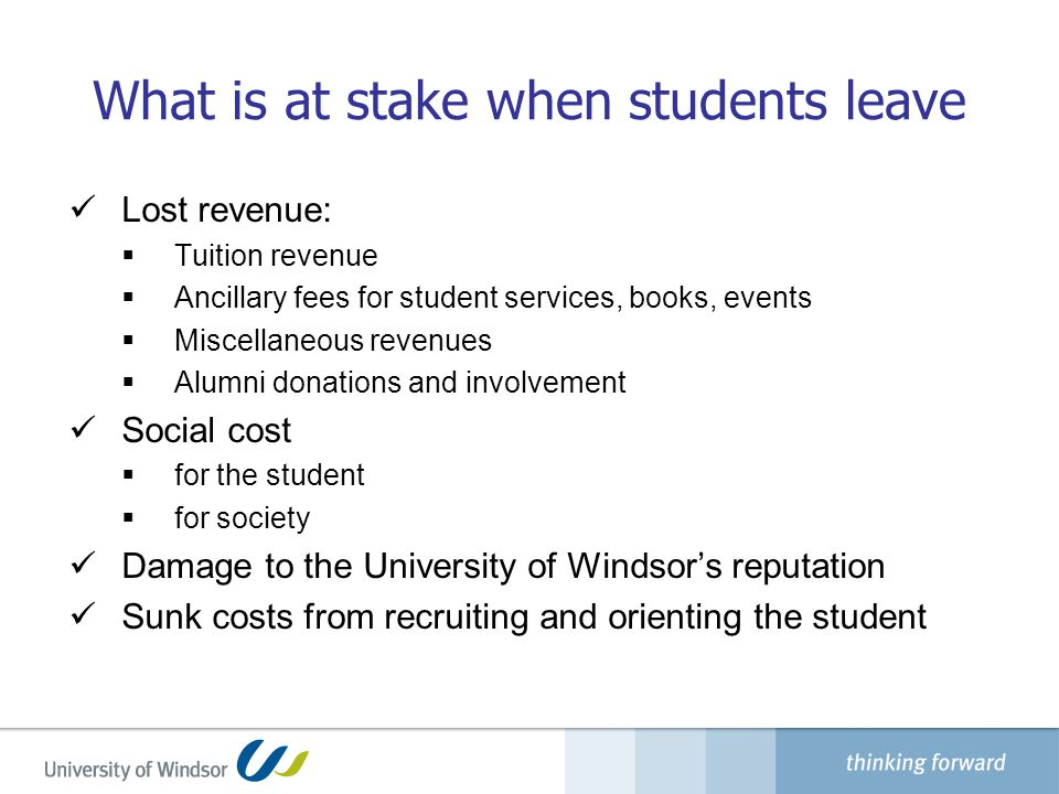What is at stake when students leave Lost revenue:  Tuition revenue  Ancillary fees for student services, books, events  Miscellaneous revenues  Alumni donations and involvement Social cost  for the student  for society Damage to the University of Windsor's reputation Sunk costs from recruiting and orienting the student