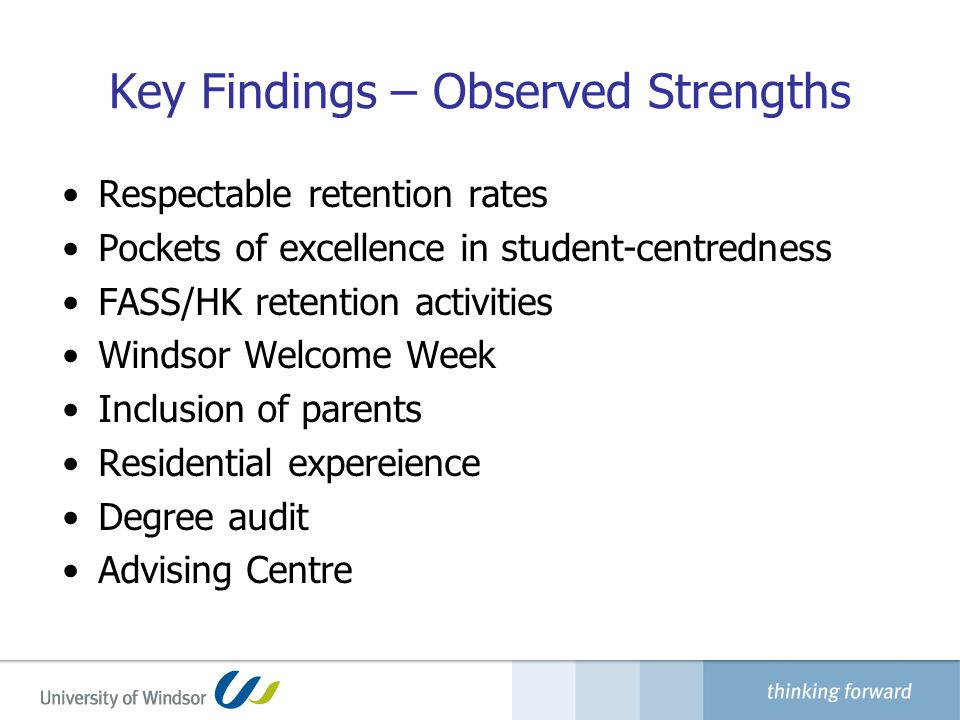 Key Findings – Observed Strengths Respectable retention rates Pockets of excellence in student-centredness FASS/HK retention activities Windsor Welcome Week Inclusion of parents Residential expereience Degree audit Advising Centre