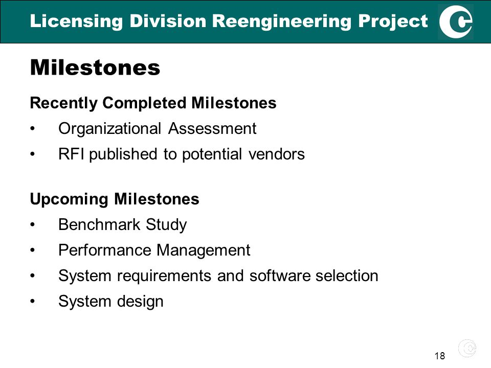 18 Licensing Division Reengineering Project Recently Completed Milestones Organizational Assessment RFI published to potential vendors Upcoming Milestones Benchmark Study Performance Management System requirements and software selection System design Milestones