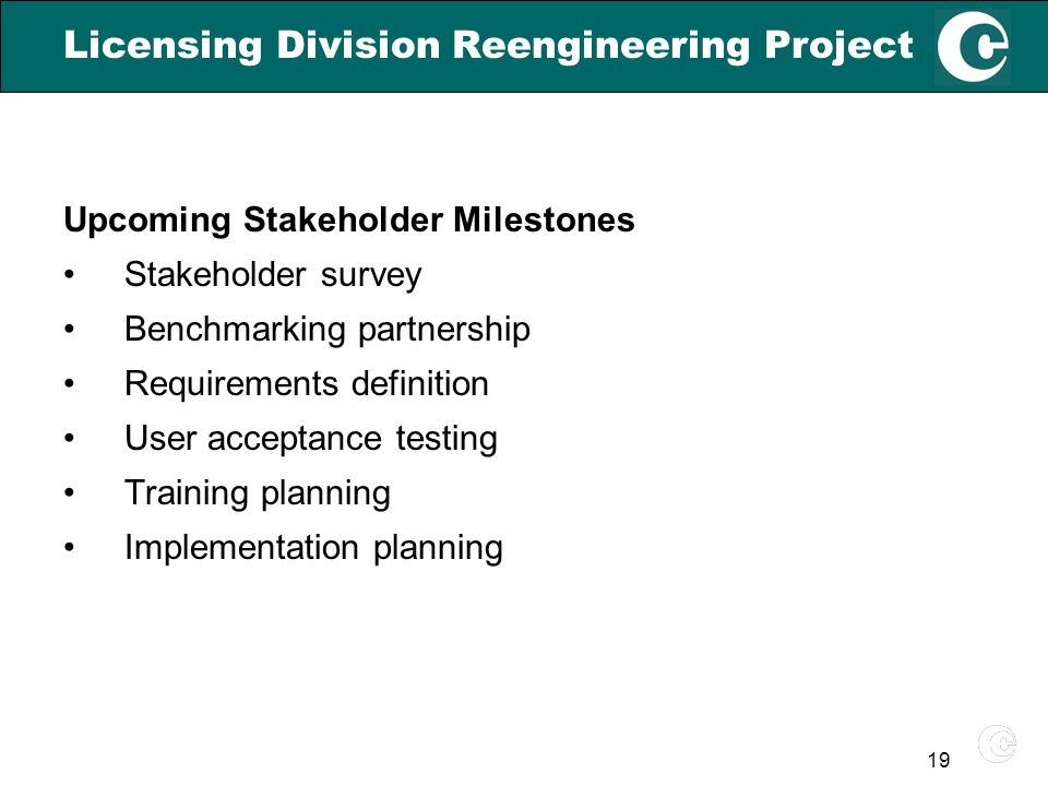 19 Licensing Division Reengineering Project Upcoming Stakeholder Milestones Stakeholder survey Benchmarking partnership Requirements definition User acceptance testing Training planning Implementation planning