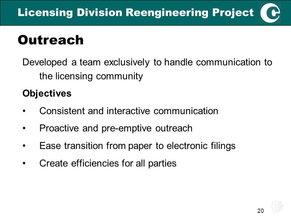 20 Licensing Division Reengineering Project Developed a team exclusively to handle communication to the licensing community Objectives Consistent and interactive communication Proactive and pre-emptive outreach Ease transition from paper to electronic filings Create efficiencies for all parties Outreach