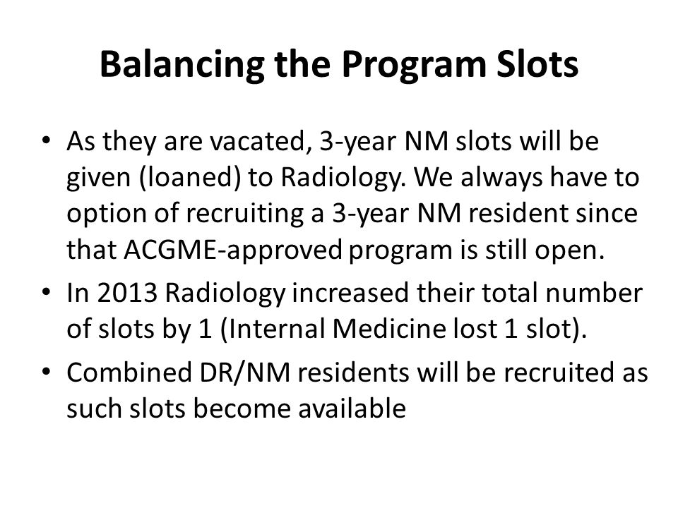 Balancing the Program Slots As they are vacated, 3-year NM slots will be given (loaned) to Radiology.