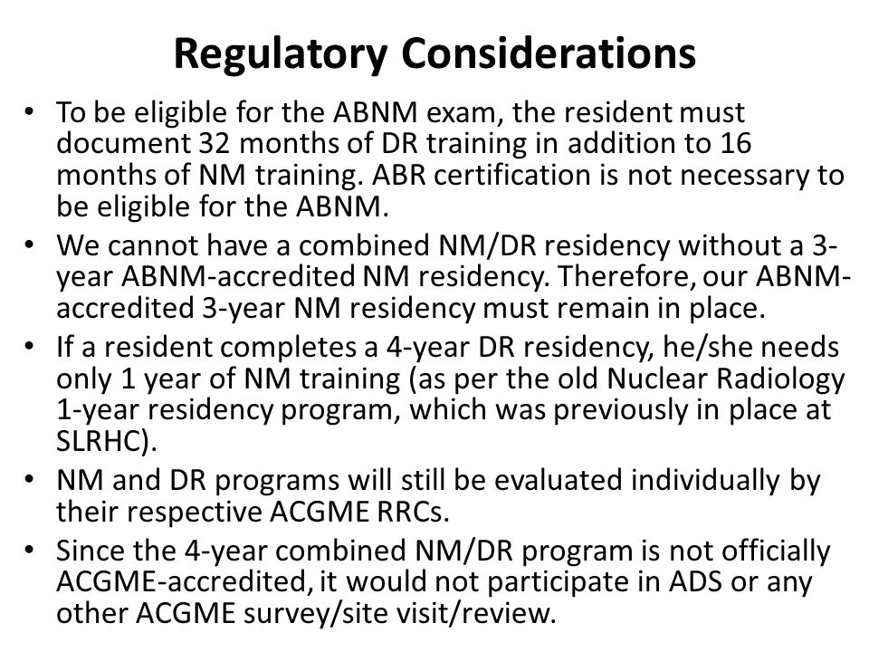Regulatory Considerations To be eligible for the ABNM exam, the resident must document 32 months of DR training in addition to 16 months of NM training.