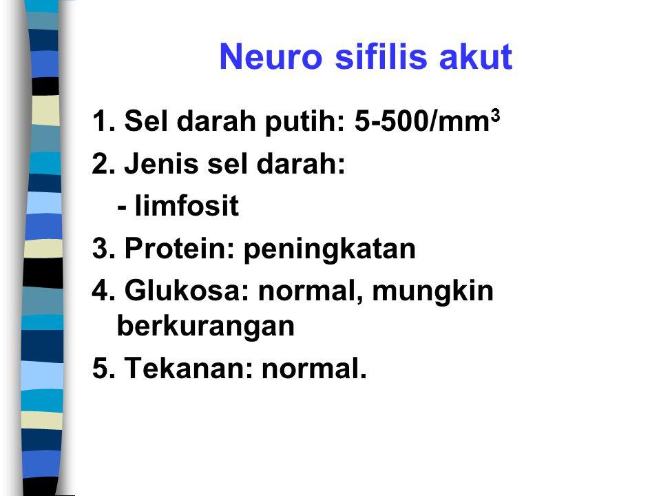 Neuro sifilis akut 1.Sel darah putih: 5-500/mm 3 2.
