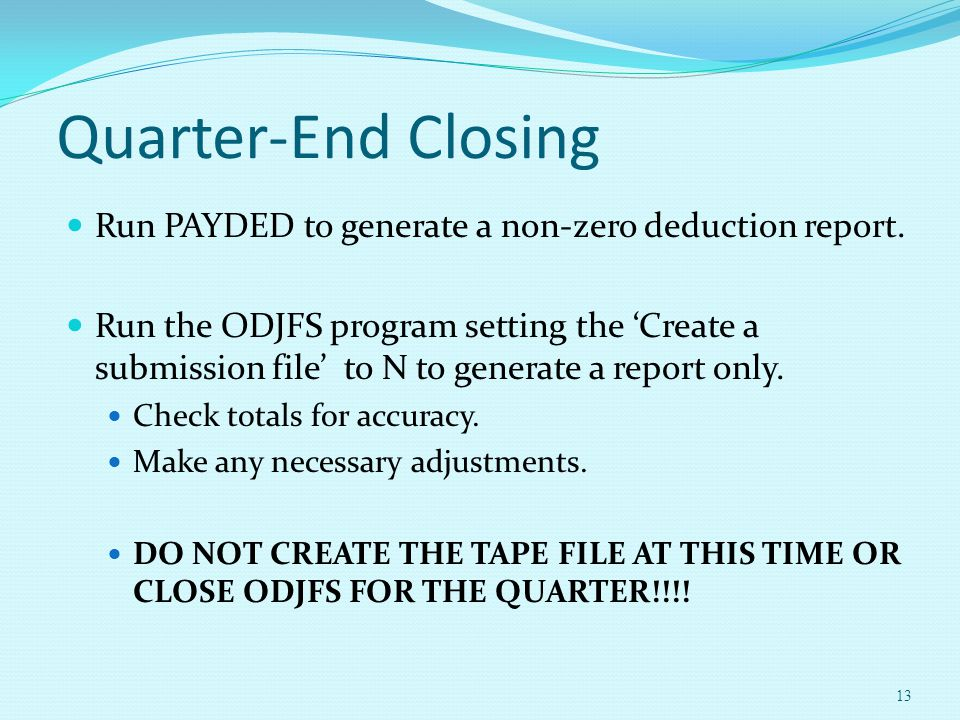 Quarter-End Closing Run PAYDED to generate a non-zero deduction report. Run the ODJFS program setting the 'Create a submission file' to N to generate