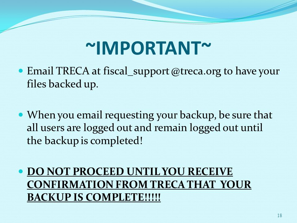 ~IMPORTANT~ Email TRECA at fiscal_support @treca.org to have your files backed up. When you email requesting your backup, be sure that all users are l