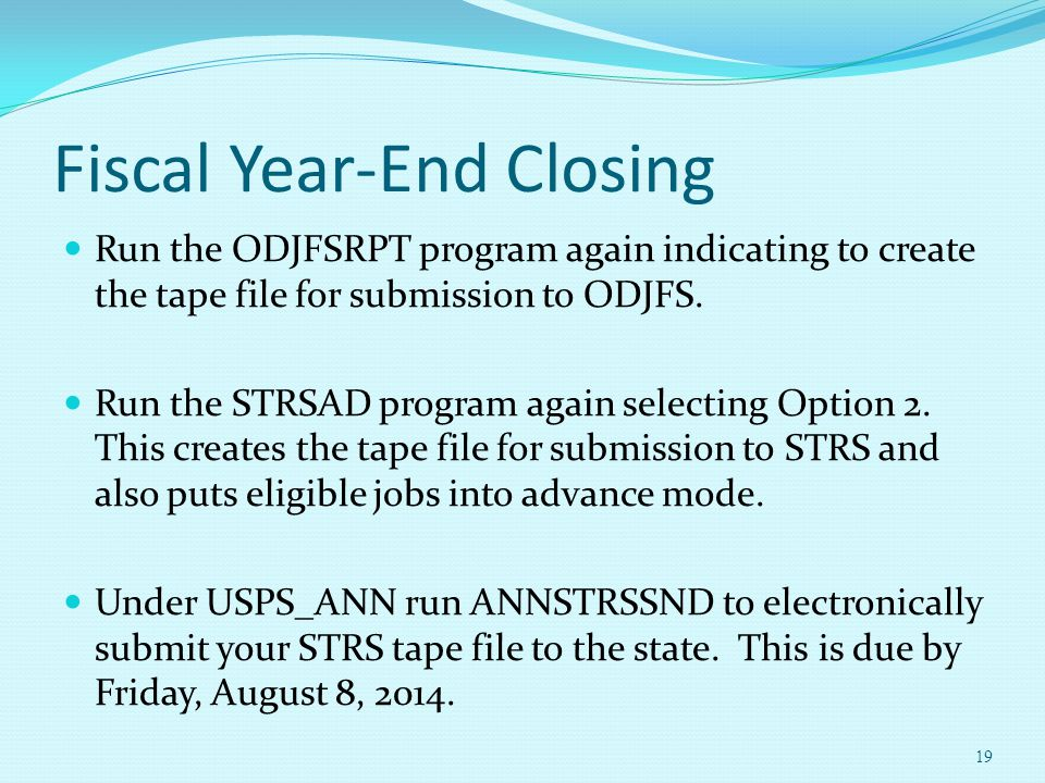 Fiscal Year-End Closing Run the ODJFSRPT program again indicating to create the tape file for submission to ODJFS. Run the STRSAD program again select