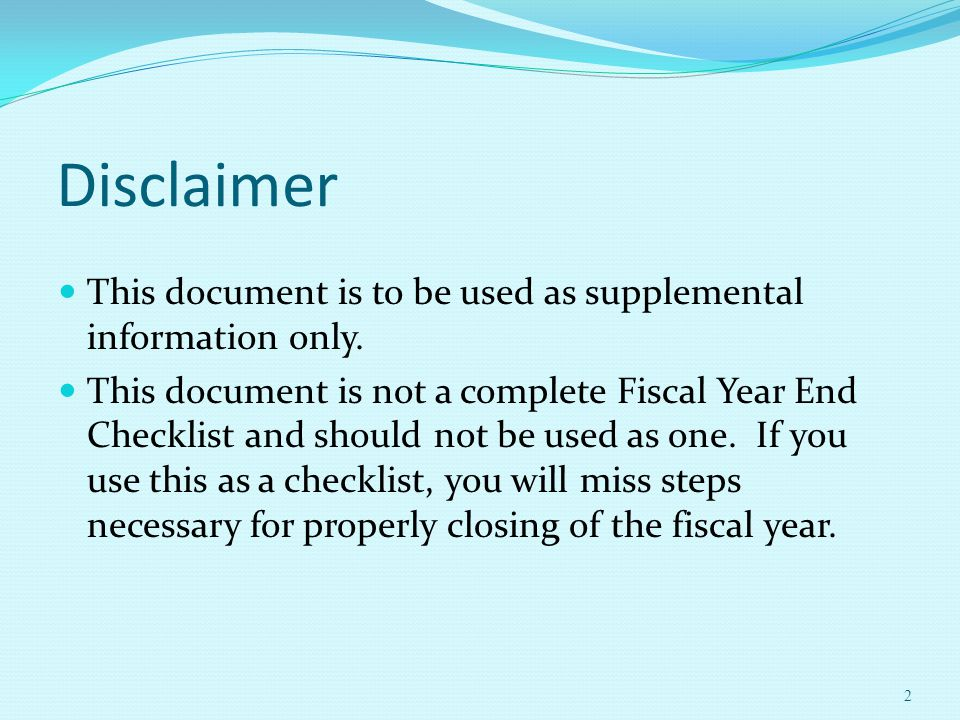 Disclaimer 2 This document is to be used as supplemental information only. This document is not a complete Fiscal Year End Checklist and should not be