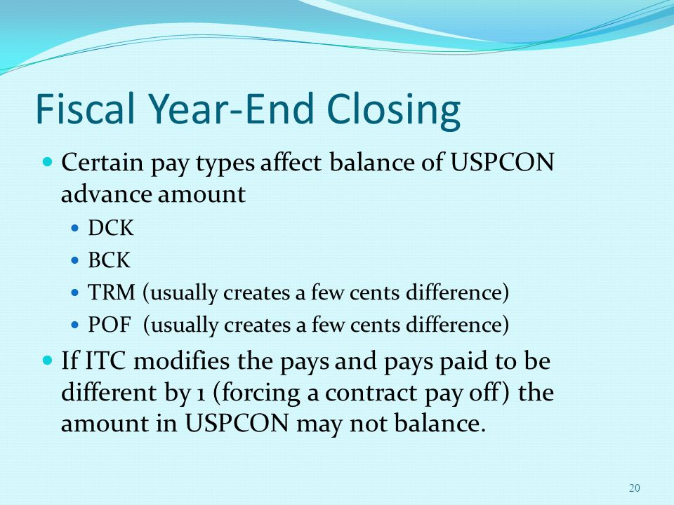 Fiscal Year-End Closing Certain pay types affect balance of USPCON advance amount DCK BCK TRM (usually creates a few cents difference) POF (usually creates a few cents difference) If ITC modifies the pays and pays paid to be different by 1 (forcing a contract pay off) the amount in USPCON may not balance.