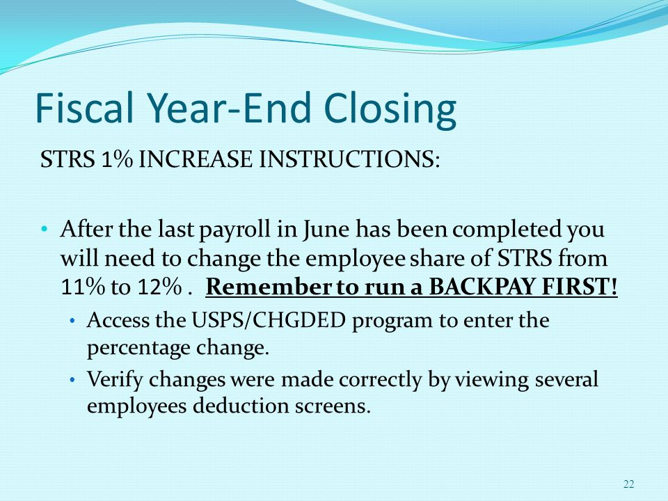 Fiscal Year-End Closing STRS 1% INCREASE INSTRUCTIONS: After the last payroll in June has been completed you will need to change the employee share of