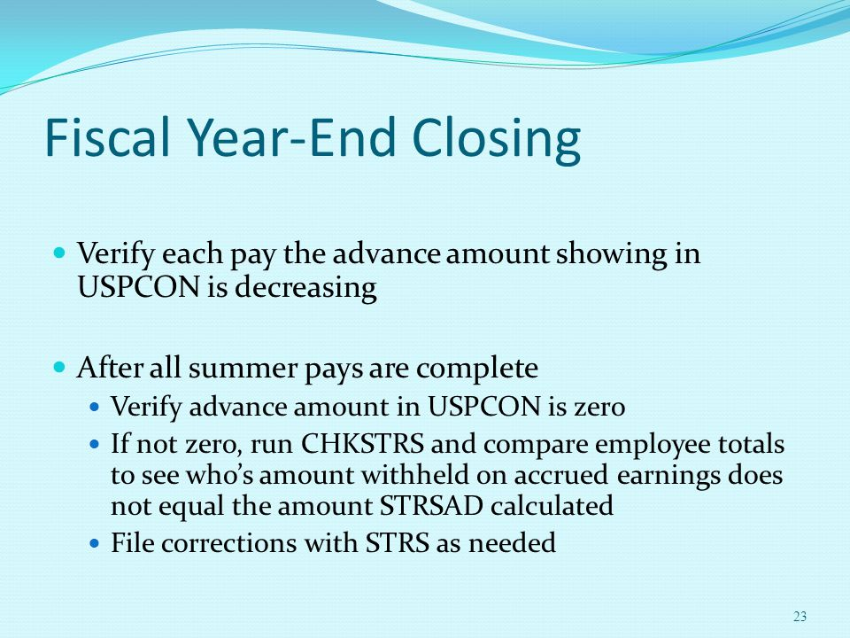 Fiscal Year-End Closing Verify each pay the advance amount showing in USPCON is decreasing After all summer pays are complete Verify advance amount in
