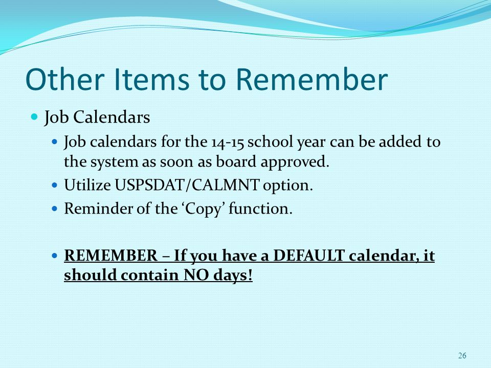 Other Items to Remember Job Calendars Job calendars for the 14-15 school year can be added to the system as soon as board approved. Utilize USPSDAT/CA