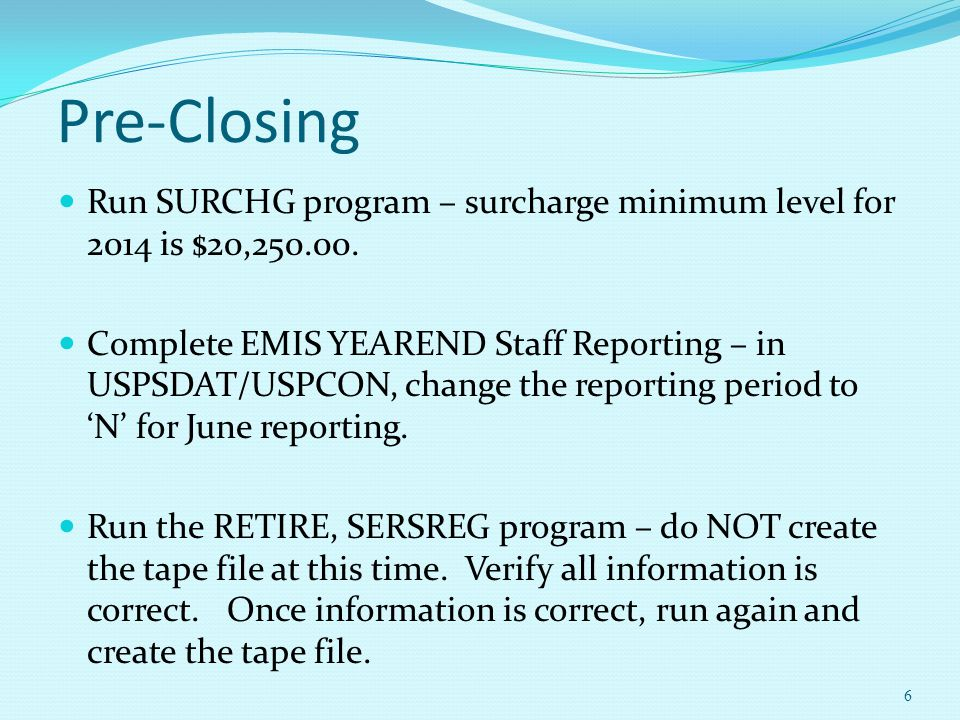 Pre-Closing Run SURCHG program – surcharge minimum level for 2014 is $20,250.00. Complete EMIS YEAREND Staff Reporting – in USPSDAT/USPCON, change the