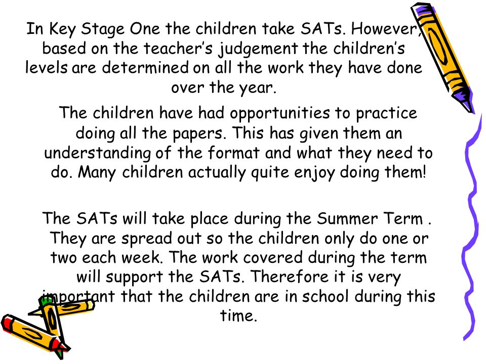 In Key Stage One the children take SATs. However, based on the teacher's judgement the children's levels are determined on all the work they have done