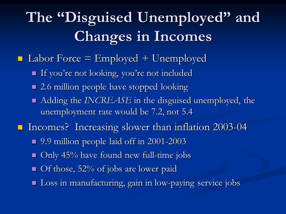 The Disguised Unemployed and Changes in Incomes Labor Force = Employed + Unemployed Labor Force = Employed + Unemployed If you're not looking, you're not included If you're not looking, you're not included 2.6 million people have stopped looking 2.6 million people have stopped looking Adding the INCREASE in the disguised unemployed, the unemployment rate would be 7.2, not 5.4 Adding the INCREASE in the disguised unemployed, the unemployment rate would be 7.2, not 5.4 Incomes.
