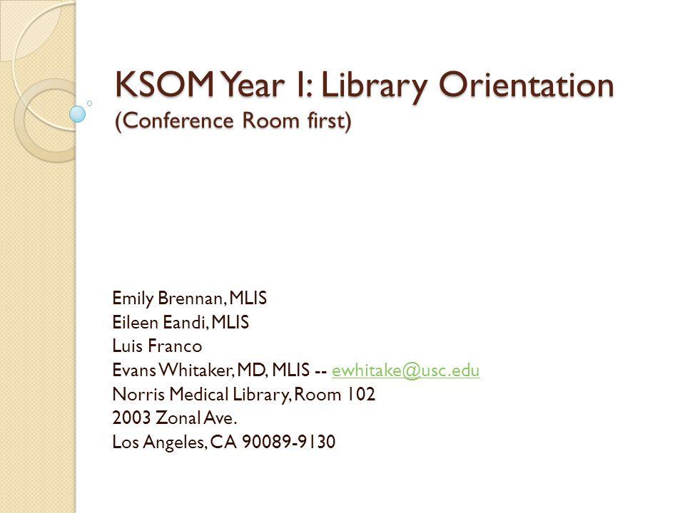 KSOM Year I: Library Orientation (Conference Room first) Emily Brennan, MLIS Eileen Eandi, MLIS Luis Franco Evans Whitaker, MD, MLIS -- ewhitake@usc.e
