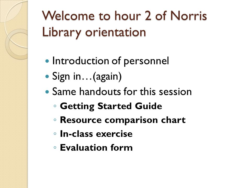 Welcome to hour 2 of Norris Library orientation Introduction of personnel Sign in…(again) Same handouts for this session ◦ Getting Started Guide ◦ Resource comparison chart ◦ In-class exercise ◦ Evaluation form