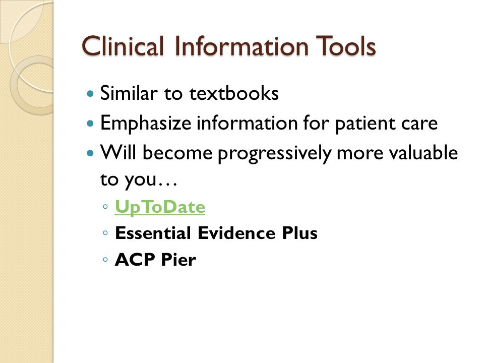 Clinical Information Tools Similar to textbooks Emphasize information for patient care Will become progressively more valuable to you… ◦ UpToDate UpTo