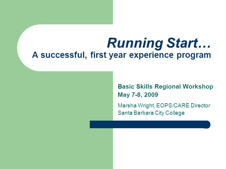 Running Start… A successful, first year experience program Basic Skills Regional Workshop May 7-8, 2009 Marsha Wright, EOPS/CARE Director Santa Barbar