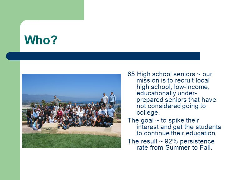 Who? 65 High school seniors ~ our mission is to recruit local high school, low-income, educationally under- prepared seniors that have not considered