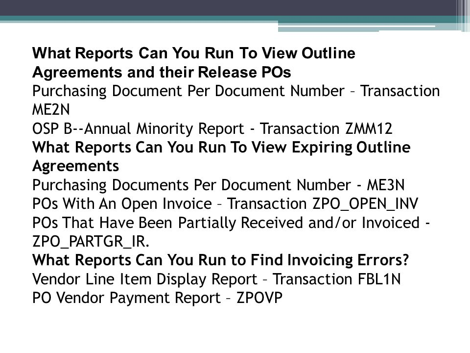 What Reports Can You Run To View Outline Agreements and their Release POs Purchasing Document Per Document Number – Transaction ME2N OSP B--Annual Minority Report - Transaction ZMM12 What Reports Can You Run To View Expiring Outline Agreements Purchasing Documents Per Document Number - ME3N POs With An Open Invoice – Transaction ZPO_OPEN_INV POs That Have Been Partially Received and/or Invoiced - ZPO_PARTGR_IR.