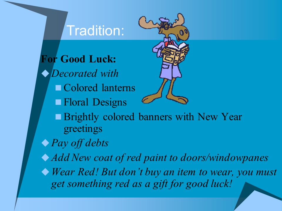 Traditions:  To Avoid Bad Luck, parents warn children : To be of best behavior Avoid the use of vulgar expressions.