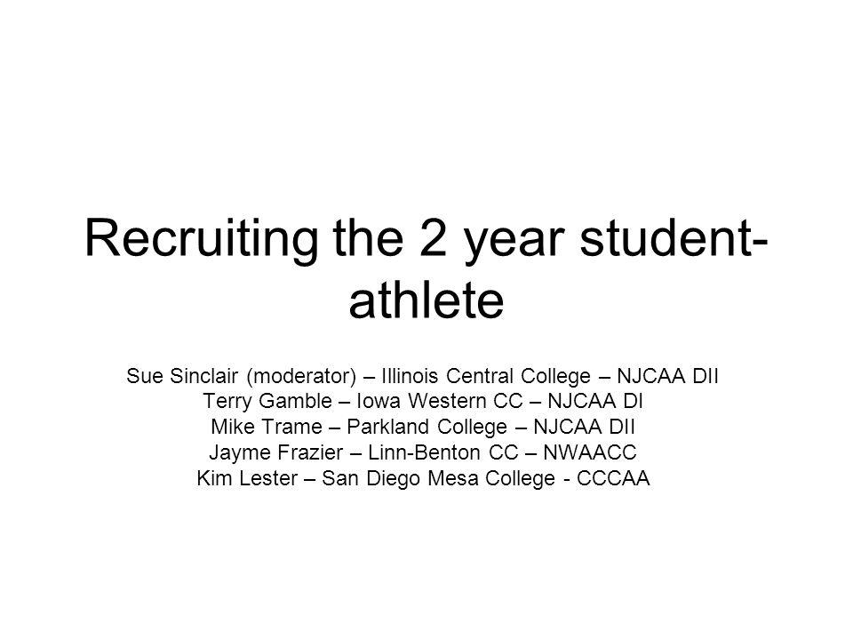 Recruiting the 2 year student- athlete Sue Sinclair (moderator) – Illinois Central College – NJCAA DII Terry Gamble – Iowa Western CC – NJCAA DI Mike Trame – Parkland College – NJCAA DII Jayme Frazier – Linn-Benton CC – NWAACC Kim Lester – San Diego Mesa College - CCCAA