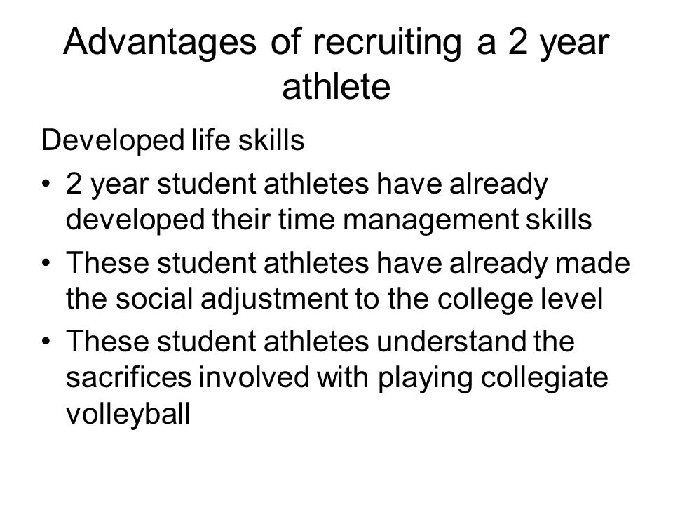 Advantages of recruiting a 2 year athlete Developed life skills 2 year student athletes have already developed their time management skills These student athletes have already made the social adjustment to the college level These student athletes understand the sacrifices involved with playing collegiate volleyball