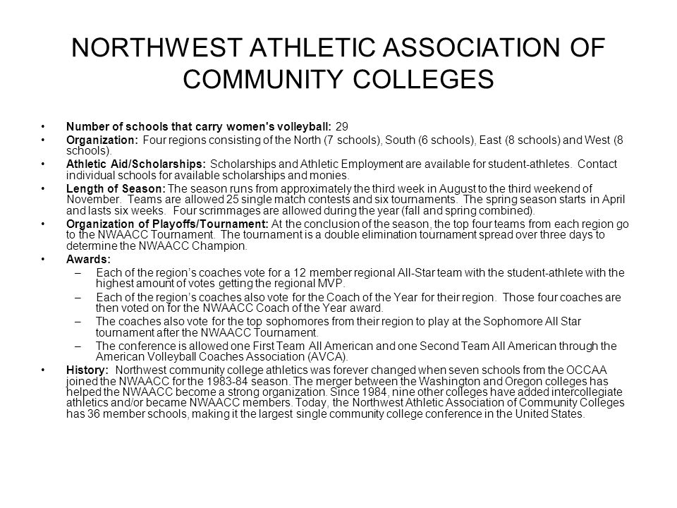 NORTHWEST ATHLETIC ASSOCIATION OF COMMUNITY COLLEGES Number of schools that carry women s volleyball: 29 Organization: Four regions consisting of the North (7 schools), South (6 schools), East (8 schools) and West (8 schools).