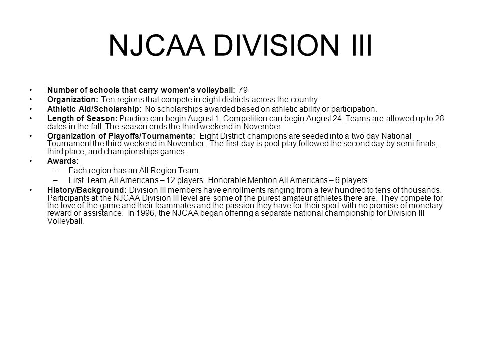 NJCAA DIVISION III Number of schools that carry women s volleyball: 79 Organization: Ten regions that compete in eight districts across the country Athletic Aid/Scholarship: No scholarships awarded based on athletic ability or participation.