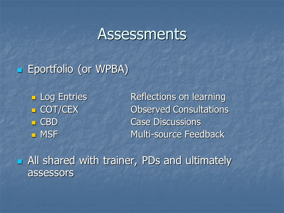 Assessments Eportfolio (or WPBA) Eportfolio (or WPBA) Log EntriesReflections on learning Log EntriesReflections on learning COT/CEXObserved Consultations COT/CEXObserved Consultations CBDCase Discussions CBDCase Discussions MSFMulti-source Feedback MSFMulti-source Feedback All shared with trainer, PDs and ultimately assessors All shared with trainer, PDs and ultimately assessors