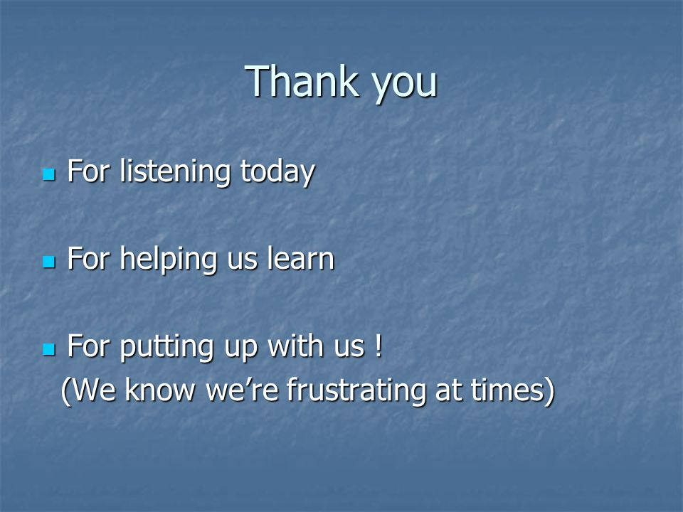 Thank you For listening today For listening today For helping us learn For helping us learn For putting up with us .