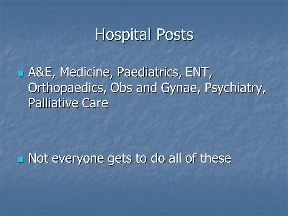 Hospital Posts A&E, Medicine, Paediatrics, ENT, Orthopaedics, Obs and Gynae, Psychiatry, Palliative Care A&E, Medicine, Paediatrics, ENT, Orthopaedics, Obs and Gynae, Psychiatry, Palliative Care Not everyone gets to do all of these Not everyone gets to do all of these