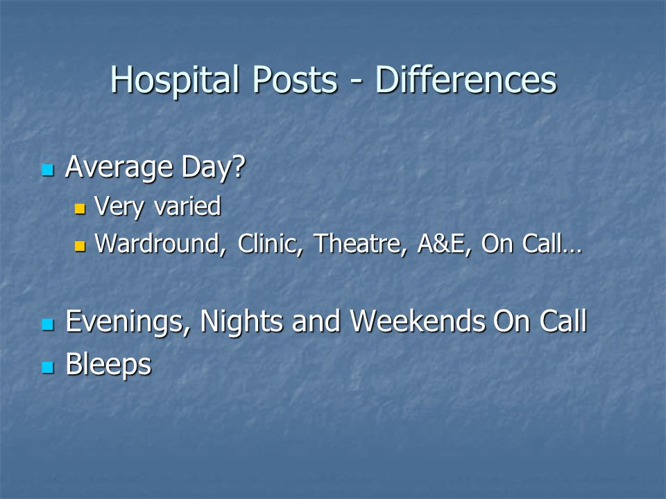 Hospital Posts - Differences Average Day? Average Day? Very varied Very varied Wardround, Clinic, Theatre, A&E, On Call… Wardround, Clinic, Theatre, A