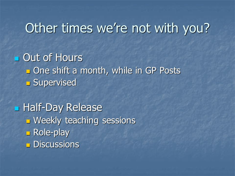 Other times we're not with you? Out of Hours Out of Hours One shift a month, while in GP Posts One shift a month, while in GP Posts Supervised Supervi