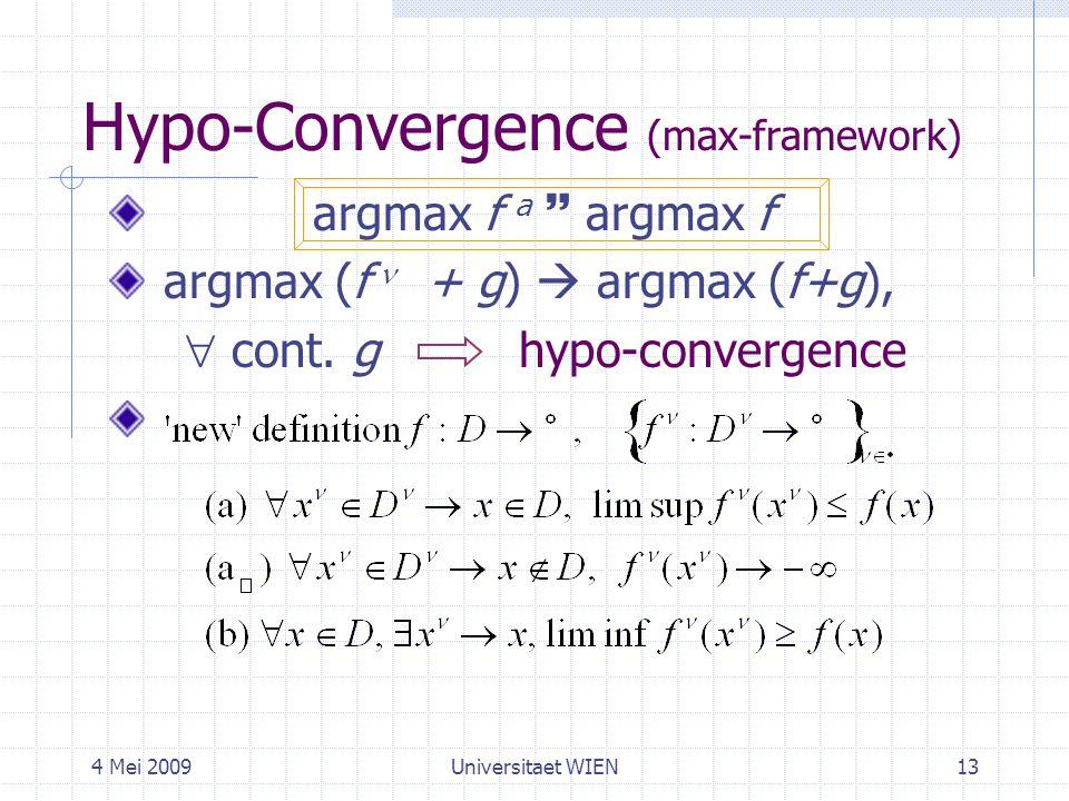 4 Mei 2009Universitaet WIEN13 Hypo-Convergence (max-framework) argmax f a  argmax f argmax (f + g)  argmax (f+g),  cont. g hypo-convergence