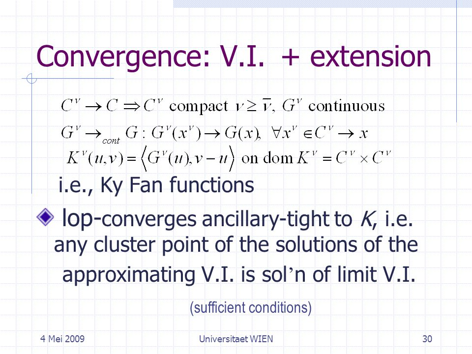 4 Mei 2009Universitaet WIEN30 Convergence: V.I. i.e., Ky Fan functions lop- converges ancillary-tight to K, i.e. any cluster point of the solutions of
