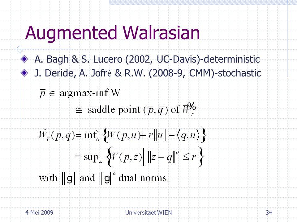 4 Mei 2009Universitaet WIEN34 Augmented Walrasian A. Bagh & S. Lucero (2002, UC-Davis)-deterministic J. Deride, A. Jofr é & R.W. (2008-9, CMM)-stochas