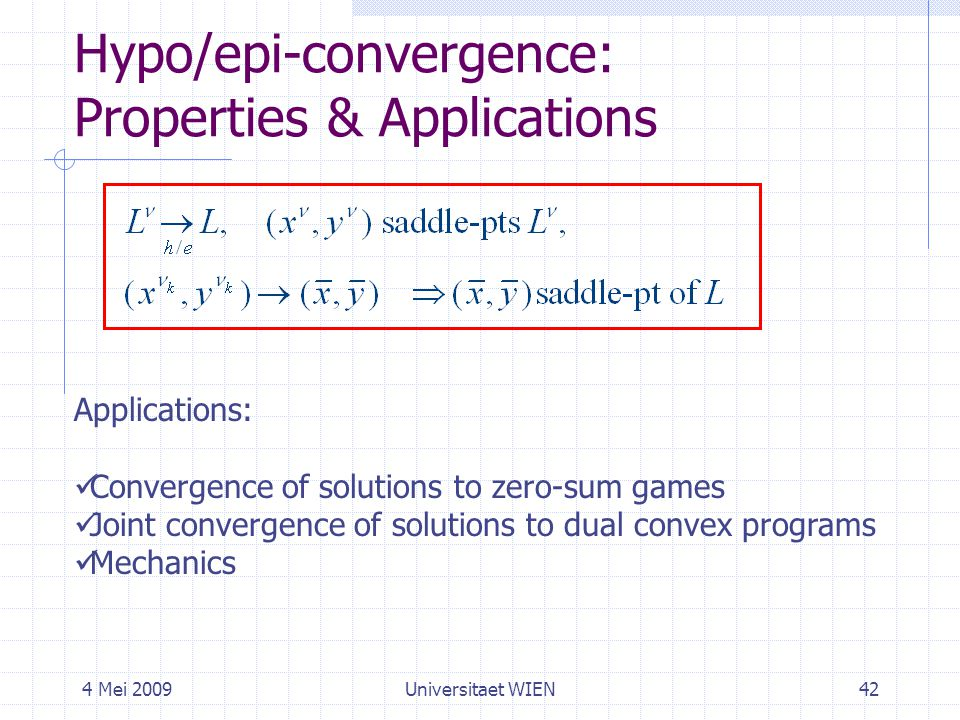 4 Mei 2009Universitaet WIEN42 Hypo/epi-convergence: Properties & Applications Applications: Convergence of solutions to zero-sum games Joint convergence of solutions to dual convex programs Mechanics