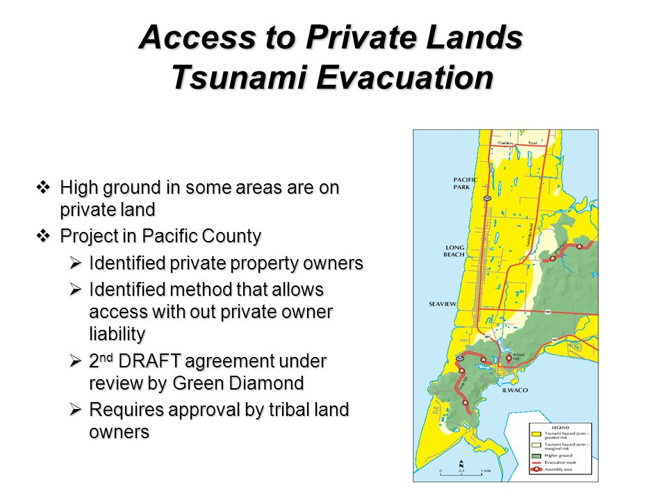 Access to Private Lands Tsunami Evacuation  High ground in some areas are on private land  Project in Pacific County  Identified private property owners  Identified method that allows access with out private owner liability  2 nd DRAFT agreement under review by Green Diamond  Requires approval by tribal land owners