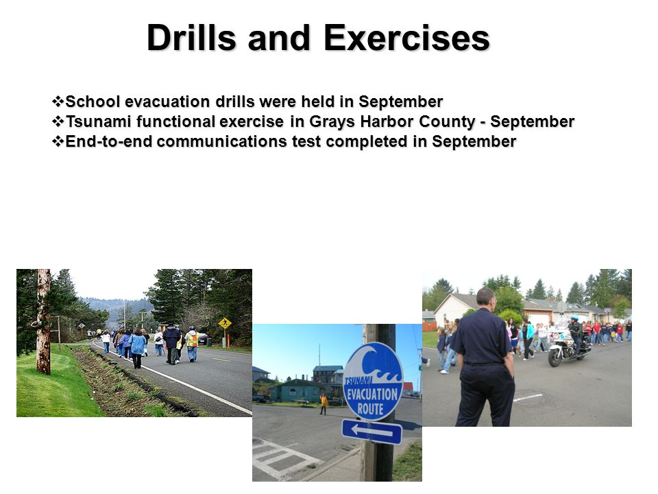 Drills and Exercises  School evacuation drills were held in September  Tsunami functional exercise in Grays Harbor County - September  End-to-end communications test completed in September