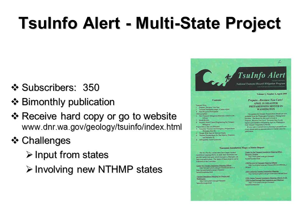TsuInfo Alert - Multi-State Project  Subscribers: 350  Bimonthly publication  Receive hard copy or go to website www.dnr.wa.gov/geology/tsuinfo/index.html  Challenges  Input from states  Involving new NTHMP states