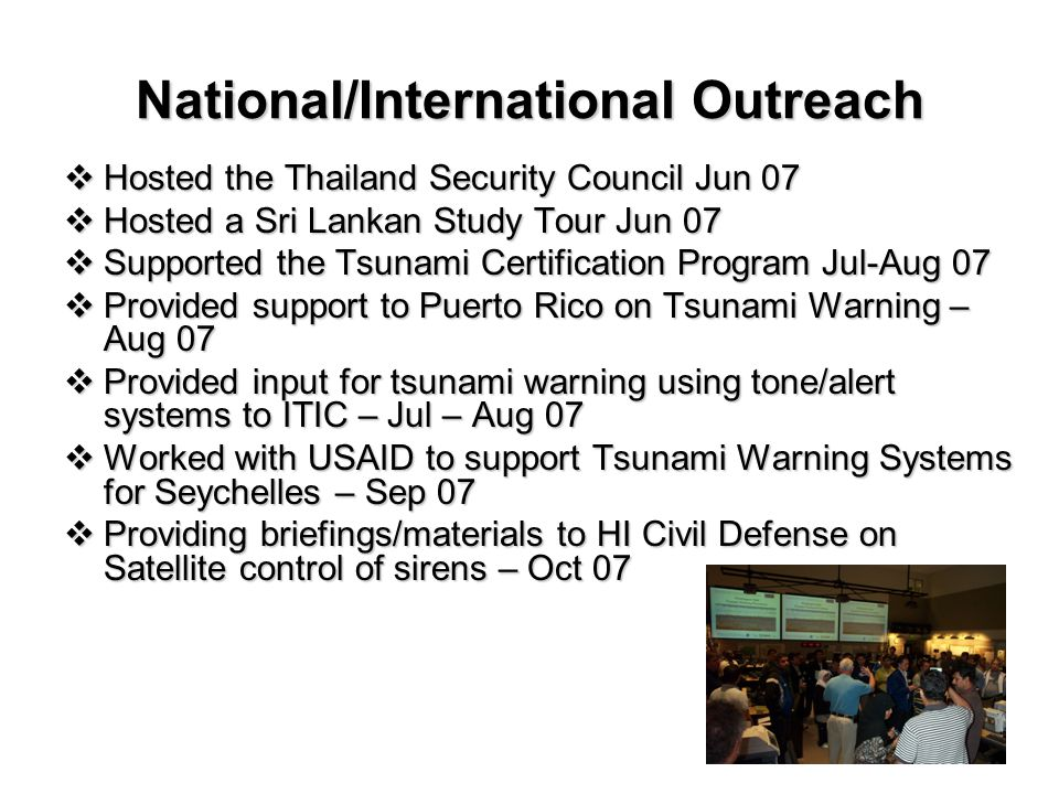 National/International Outreach  Hosted the Thailand Security Council Jun 07  Hosted a Sri Lankan Study Tour Jun 07  Supported the Tsunami Certification Program Jul-Aug 07  Provided support to Puerto Rico on Tsunami Warning – Aug 07  Provided input for tsunami warning using tone/alert systems to ITIC – Jul – Aug 07  Worked with USAID to support Tsunami Warning Systems for Seychelles – Sep 07  Providing briefings/materials to HI Civil Defense on Satellite control of sirens – Oct 07