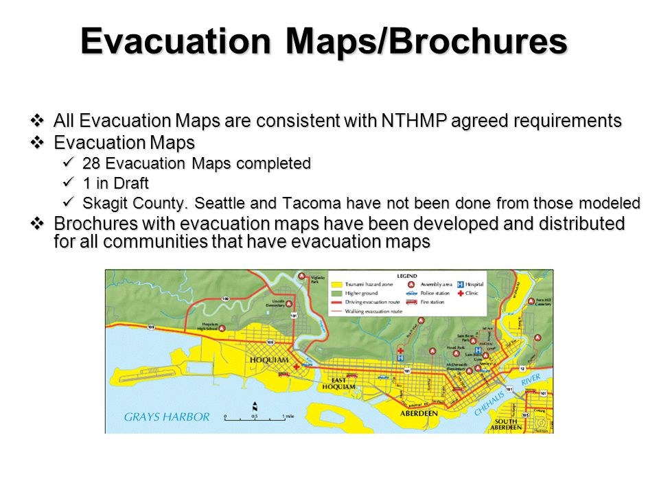 Evacuation Maps/Brochures  All Evacuation Maps are consistent with NTHMP agreed requirements  Evacuation Maps 28 Evacuation Maps completed 28 Evacuation Maps completed 1 in Draft 1 in Draft Skagit County.