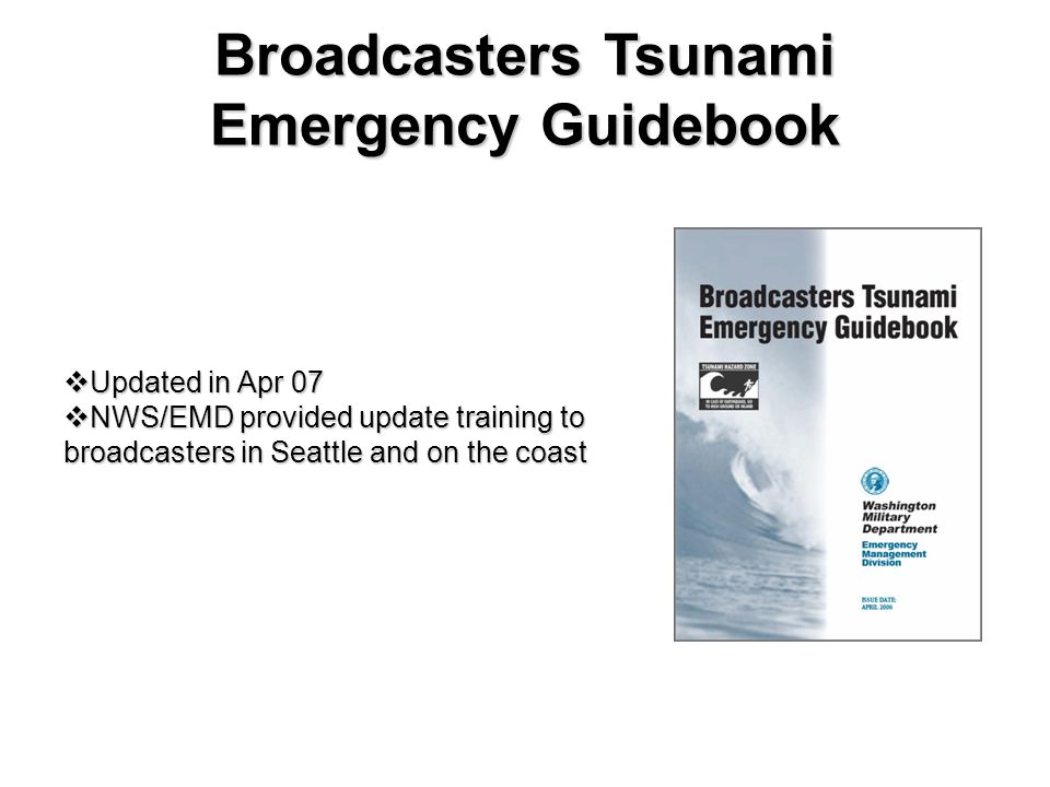 Broadcasters Tsunami Emergency Guidebook  Updated in Apr 07  NWS/EMD provided update training to broadcasters in Seattle and on the coast