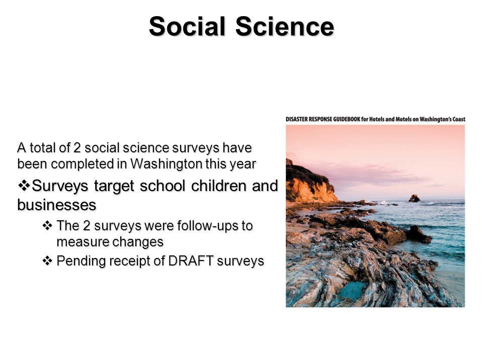 Social Science A total of 2 social science surveys have been completed in Washington this year  Surveys target school children and businesses  The 2 surveys were follow-ups to measure changes  Pending receipt of DRAFT surveys