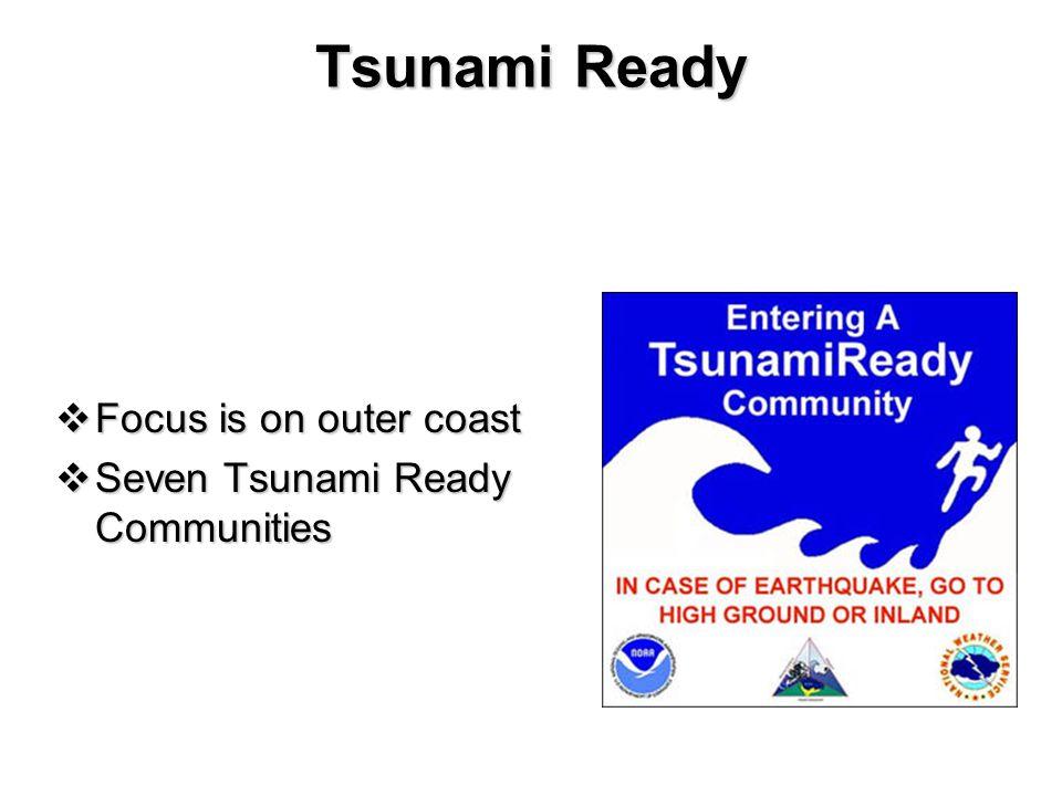 Tsunami Ready  Focus is on outer coast  Seven Tsunami Ready Communities